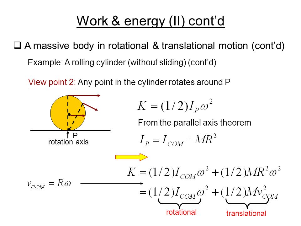 Work & energy (II) cont'd  A massive body in rotational & translational motion (cont'd) Example: A rolling cylinder (without sliding) (cont'd) View p