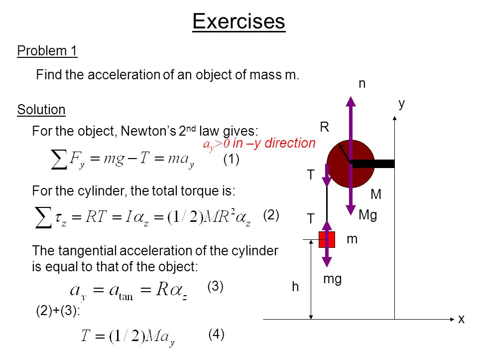 Exercises Problem 1 Find the acceleration of an object of mass m. Solution m R M h x y T Mg n T mg For the object, Newton's 2 nd law gives: For the cy