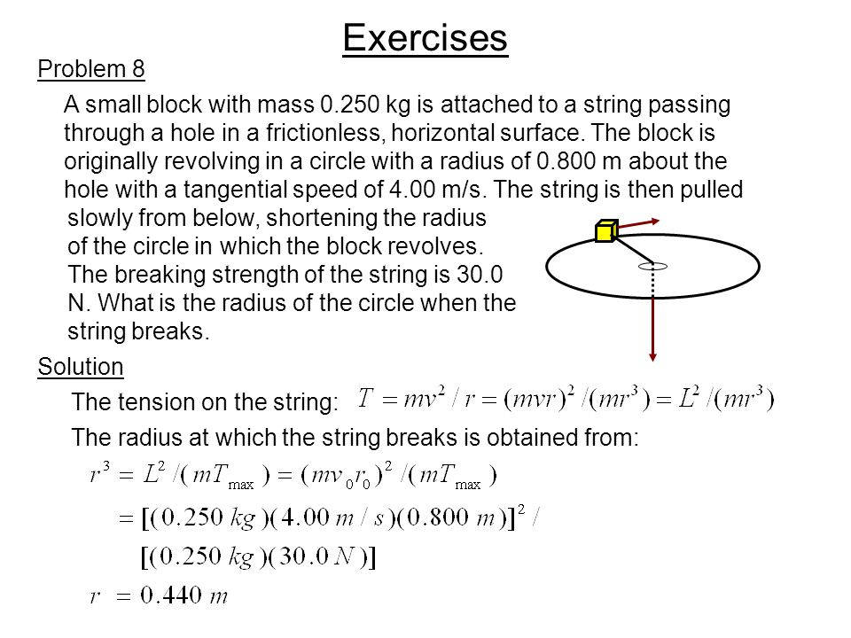 Exercises Solution Problem 8 A small block with mass 0.250 kg is attached to a string passing through a hole in a frictionless, horizontal surface. Th
