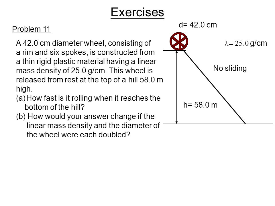 Exercises Problem 11 h= 58.0 m d= 42.0 cm  g/cm A 42.0 cm diameter wheel, consisting of a rim and six spokes, is constructed from a thin rigid
