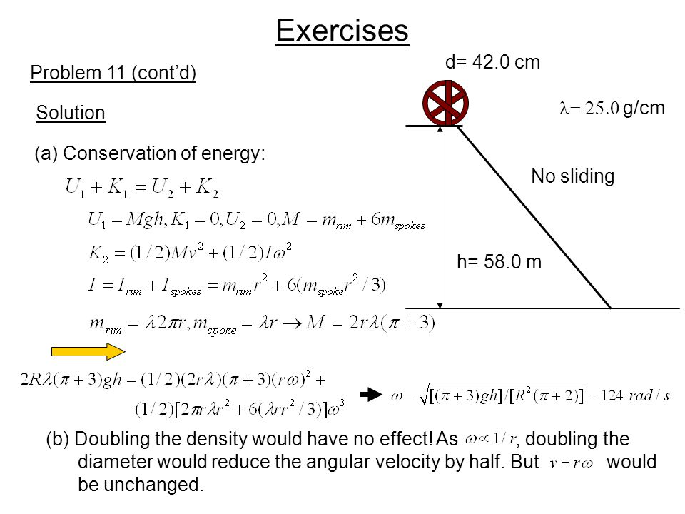 Exercises Solution Problem 11 (cont'd) h= 58.0 m d= 42.0 cm  g/cm (a) Conservation of energy: (b) Doubling the density would have no effect! As