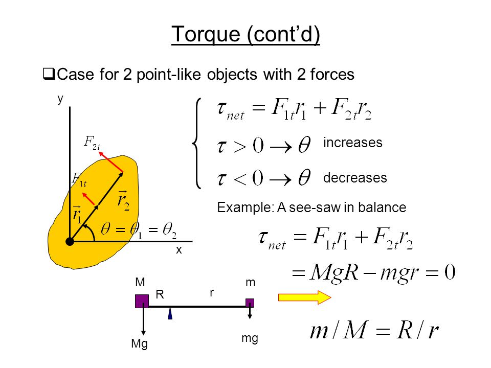 Torque (cont'd)  Case for 2 point-like objects with 2 forces increases decreases x y Example: A see-saw in balance Mm R r Mg mg
