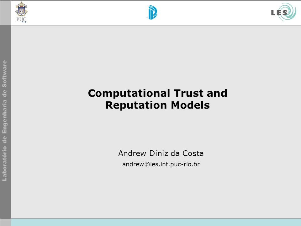 12 Andrew Diniz da Costa © LES/PUC-Rio Trust Some statements we like: Trust begins where knowledge ends: trust provides a basis dealing with uncertain,complex,and threatening images of the future. [Luhmann,1979] There are no obvious units in which trust can be measured, [Dasgupta, 2000]