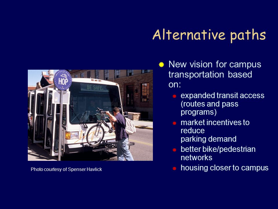 Alternative paths  New vision for campus transportation based on:  expanded transit access (routes and pass programs)  market incentives to reduce parking demand  better bike/pedestrian networks  housing closer to campus Photo courtesy of Spenser Havlick