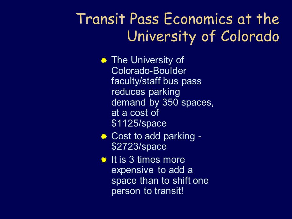 Transit Pass Economics at the University of Colorado  The University of Colorado-Boulder faculty/staff bus pass reduces parking demand by 350 spaces, at a cost of $1125/space  Cost to add parking - $2723/space  It is 3 times more expensive to add a space than to shift one person to transit!