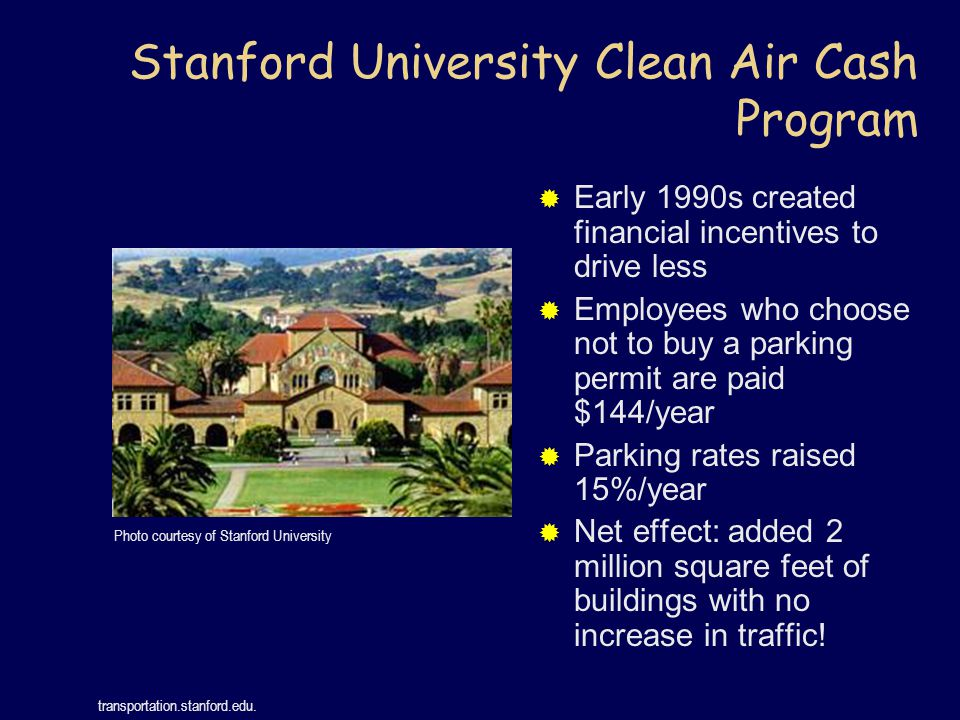 Stanford University Clean Air Cash Program  Early 1990s created financial incentives to drive less  Employees who choose not to buy a parking permit are paid $144/year  Parking rates raised 15%/year  Net effect: added 2 million square feet of buildings with no increase in traffic.
