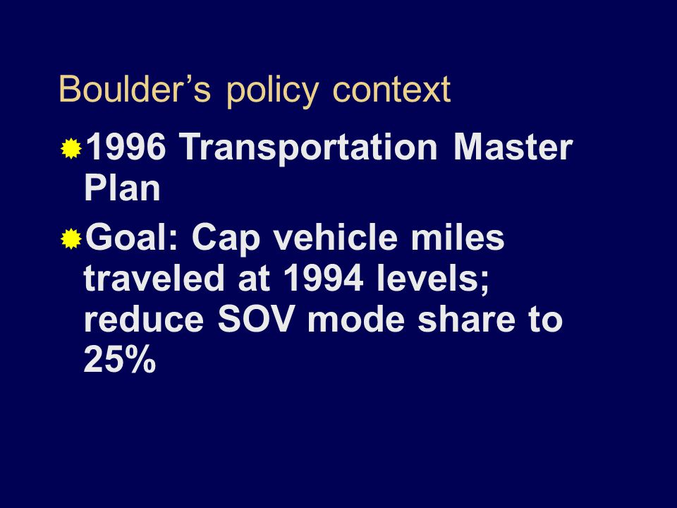 Boulder's policy context  1996 Transportation Master Plan  Goal: Cap vehicle miles traveled at 1994 levels; reduce SOV mode share to 25%