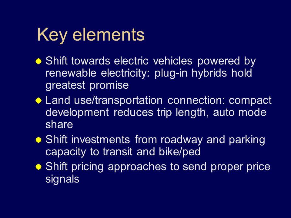 Key elements  Shift towards electric vehicles powered by renewable electricity: plug-in hybrids hold greatest promise  Land use/transportation connection: compact development reduces trip length, auto mode share  Shift investments from roadway and parking capacity to transit and bike/ped  Shift pricing approaches to send proper price signals