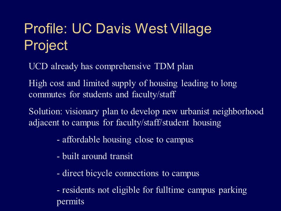 Profile: UC Davis West Village Project UCD already has comprehensive TDM plan High cost and limited supply of housing leading to long commutes for students and faculty/staff Solution: visionary plan to develop new urbanist neighborhood adjacent to campus for faculty/staff/student housing - affordable housing close to campus - built around transit - direct bicycle connections to campus - residents not eligible for fulltime campus parking permits