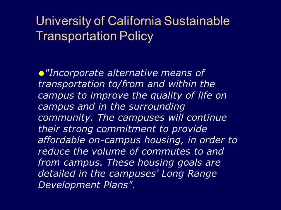 University of California Sustainable Transportation Policy  Incorporate alternative means of transportation to/from and within the campus to improve the quality of life on campus and in the surrounding community.