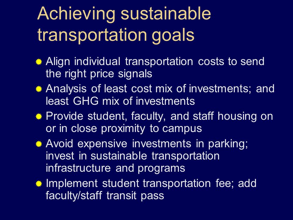 Achieving sustainable transportation goals  Align individual transportation costs to send the right price signals  Analysis of least cost mix of investments; and least GHG mix of investments  Provide student, faculty, and staff housing on or in close proximity to campus  Avoid expensive investments in parking; invest in sustainable transportation infrastructure and programs  Implement student transportation fee; add faculty/staff transit pass