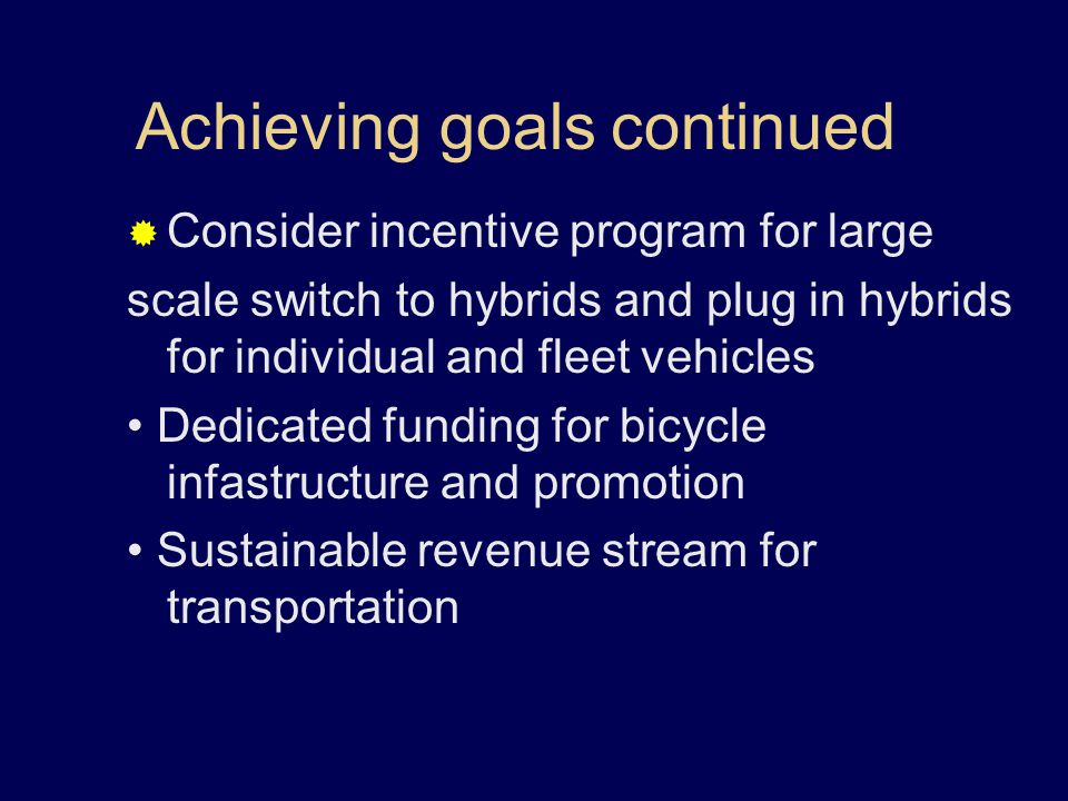 Achieving goals continued  Consider incentive program for large scale switch to hybrids and plug in hybrids for individual and fleet vehicles Dedicated funding for bicycle infastructure and promotion Sustainable revenue stream for transportation