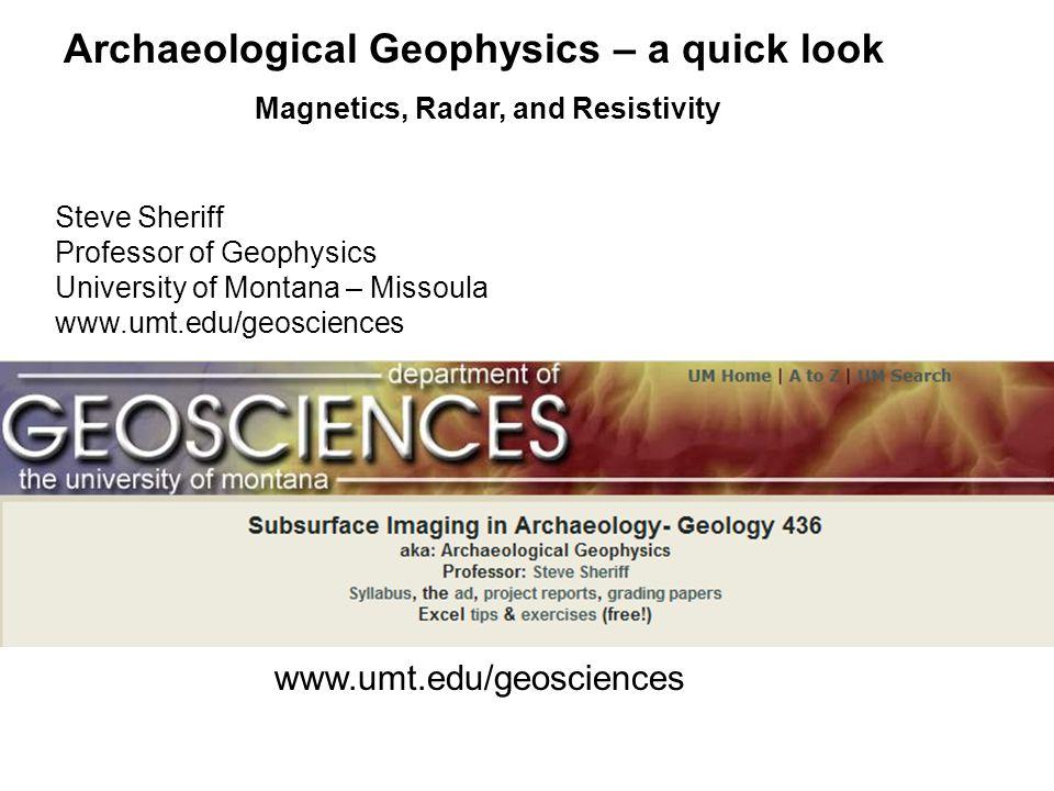 Archaeological Geophysics – a quick look Magnetics, Radar, and Resistivity www.umt.edu/geosciences Steve Sheriff Professor of Geophysics University of Montana – Missoula www.umt.edu/geosciences