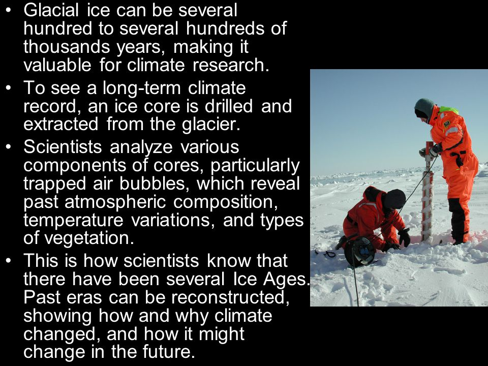 Glacial ice can be several hundred to several hundreds of thousands years, making it valuable for climate research.