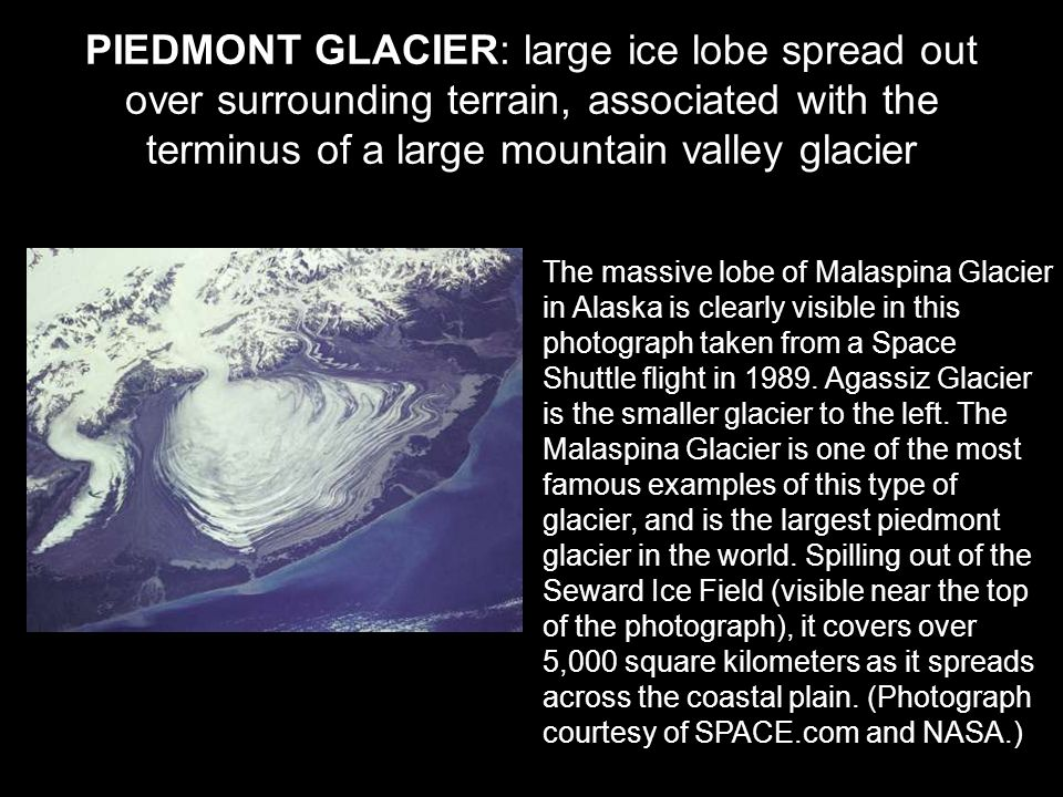 PIEDMONT GLACIER: large ice lobe spread out over surrounding terrain, associated with the terminus of a large mountain valley glacier The massive lobe of Malaspina Glacier in Alaska is clearly visible in this photograph taken from a Space Shuttle flight in 1989.
