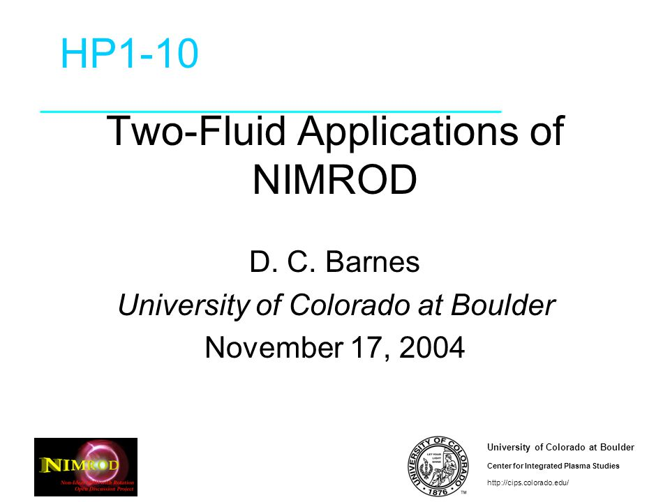 University of Colorado at Boulder Center for Integrated Plasma Studies http://cips.colorado.edu/ Conclusion NIMROD 2F well under way –Waves in box test (nearly) passed –Early version into CVS (update soon) –All thermoelectric terms in (nonlinear?) FRC application beginning –Need better separatrix conditions Algorithm improvements continue in parallel with applications –Finite m e –GMRES, Block direct + Schwarz –Alternative: fully couple all equations
