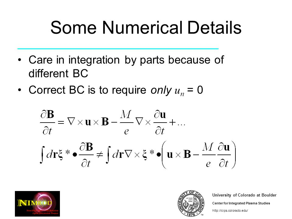 University of Colorado at Boulder Center for Integrated Plasma Studies http://cips.colorado.edu/ Some Numerical Details Care in integration by parts because of different BC Correct BC is to require only u n = 0
