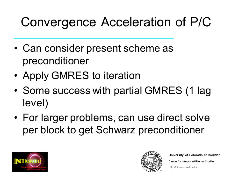 University of Colorado at Boulder Center for Integrated Plasma Studies http://cips.colorado.edu/ Convergence Acceleration of P/C Can consider present scheme as preconditioner Apply GMRES to iteration Some success with partial GMRES (1 lag level) For larger problems, can use direct solve per block to get Schwarz preconditioner