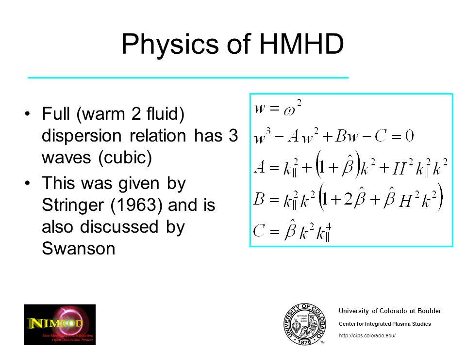 University of Colorado at Boulder Center for Integrated Plasma Studies http://cips.colorado.edu/ Physics of HMHD Full (warm 2 fluid) dispersion relation has 3 waves (cubic) This was given by Stringer (1963) and is also discussed by Swanson