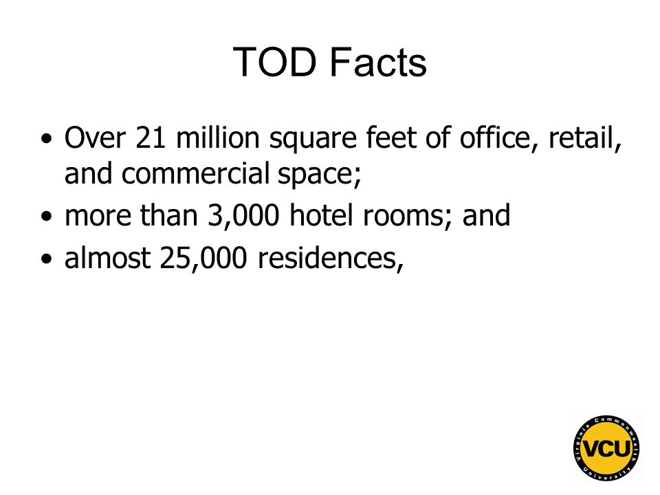 101 TOD Facts Over 21 million square feet of office, retail, and commercial space; more than 3,000 hotel rooms; and almost 25,000 residences,
