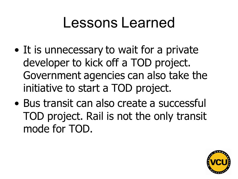 11 Lessons Learned It is unnecessary to wait for a private developer to kick off a TOD project.
