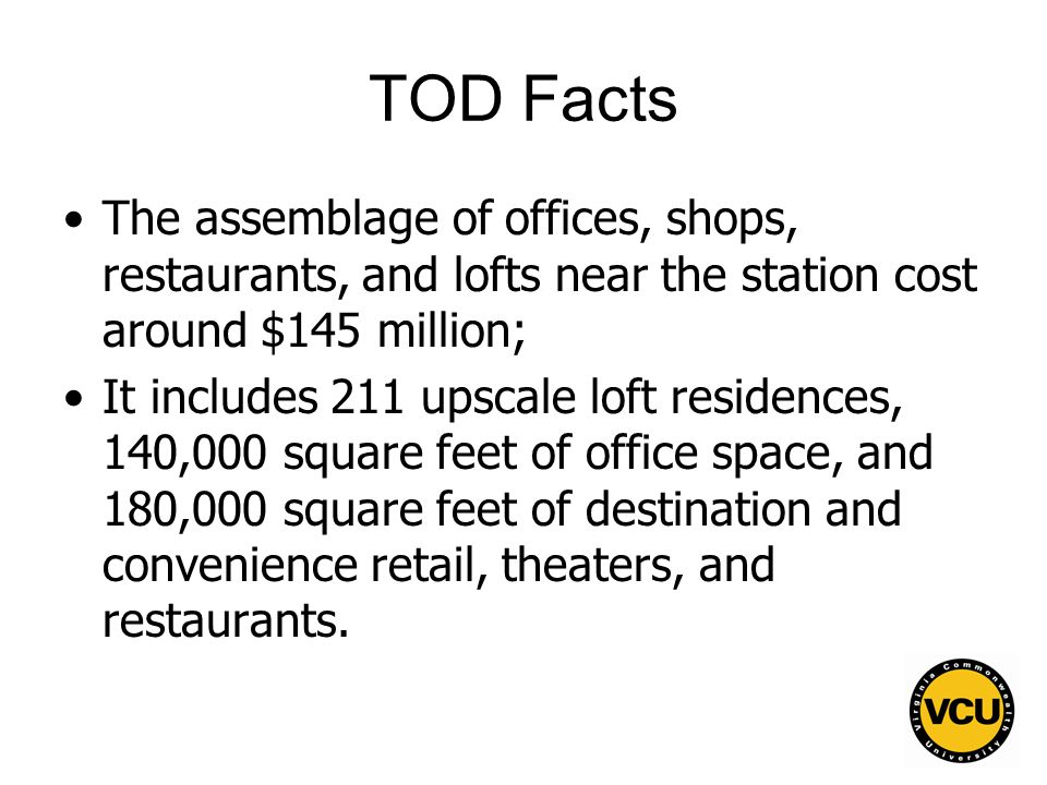 115 TOD Facts The assemblage of offices, shops, restaurants, and lofts near the station cost around $145 million; It includes 211 upscale loft residences, 140,000 square feet of office space, and 180,000 square feet of destination and convenience retail, theaters, and restaurants.