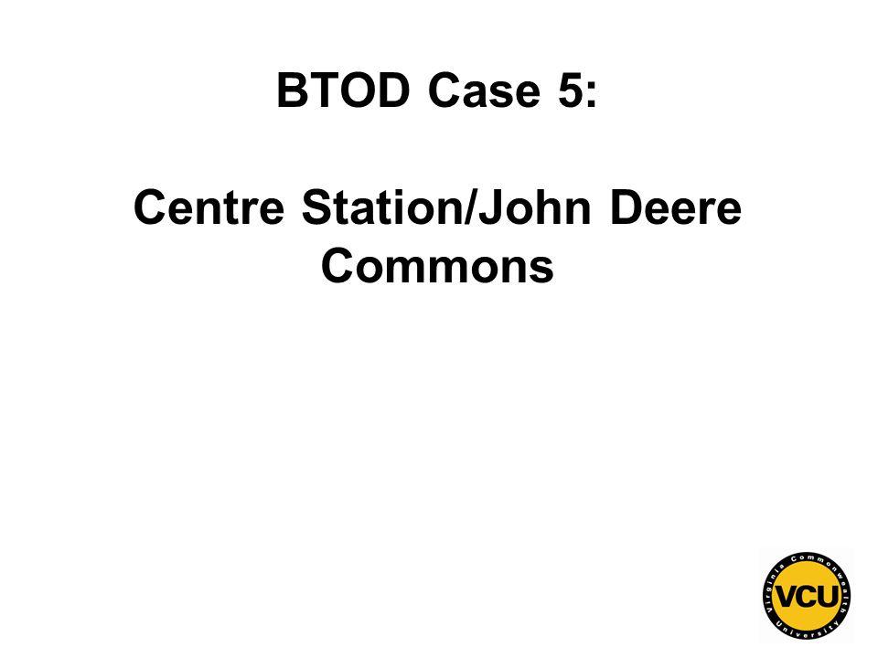 31 BTOD Case 5: Centre Station/John Deere Commons