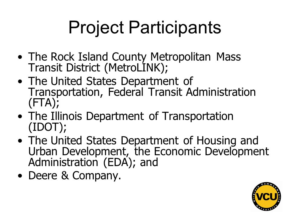 37 Project Participants The Rock Island County Metropolitan Mass Transit District (MetroLINK); The United States Department of Transportation, Federal Transit Administration (FTA); The Illinois Department of Transportation (IDOT); The United States Department of Housing and Urban Development, the Economic Development Administration (EDA); and Deere & Company.