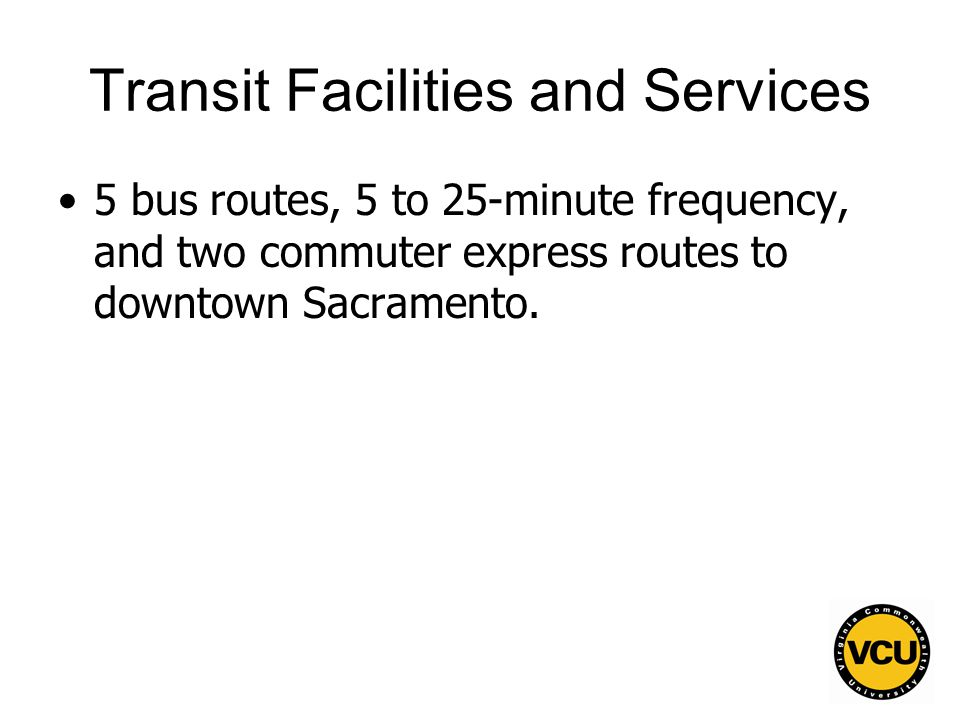 48 Transit Facilities and Services 5 bus routes, 5 to 25-minute frequency, and two commuter express routes to downtown Sacramento.