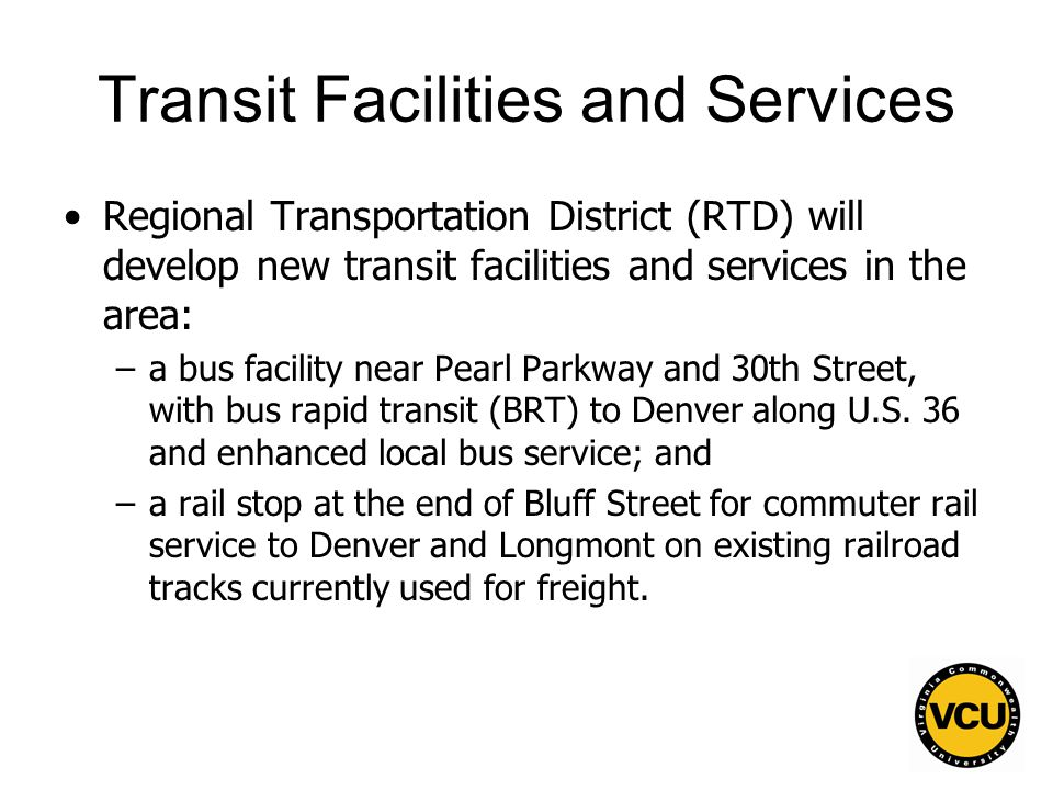 6 Transit Facilities and Services Regional Transportation District (RTD) will develop new transit facilities and services in the area: –a bus facility near Pearl Parkway and 30th Street, with bus rapid transit (BRT) to Denver along U.S.