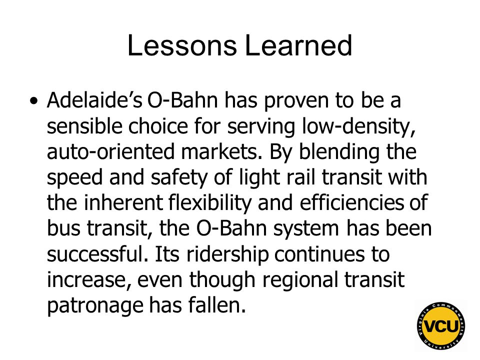 68 Lessons Learned Adelaide's O-Bahn has proven to be a sensible choice for serving low-density, auto-oriented markets.