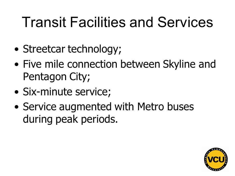 94 Transit Facilities and Services Streetcar technology; Five mile connection between Skyline and Pentagon City; Six-minute service; Service augmented with Metro buses during peak periods.