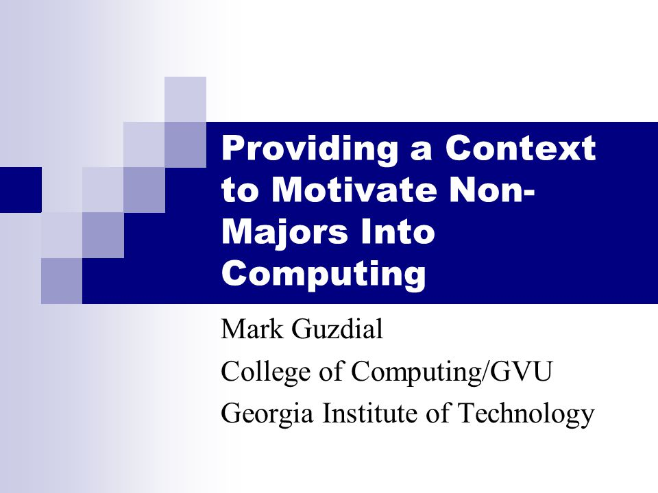 Providing a Context to Motivate Non- Majors Into Computing Mark Guzdial College of Computing/GVU Georgia Institute of Technology