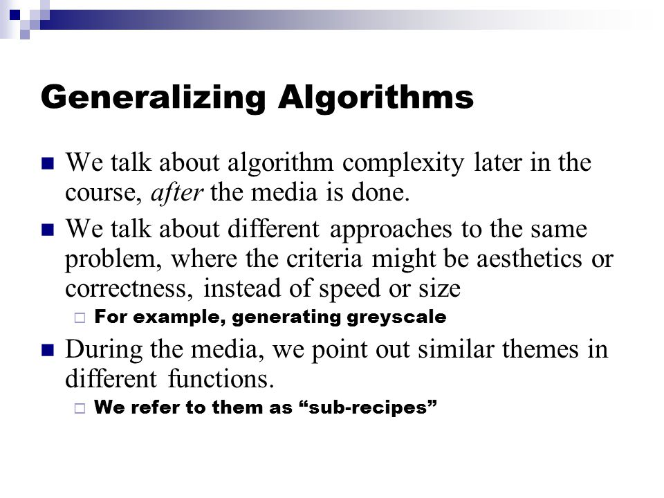 Generalizing Algorithms We talk about algorithm complexity later in the course, after the media is done.