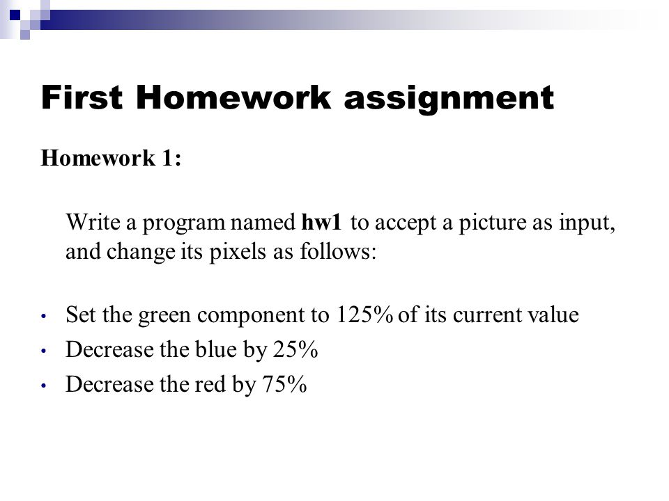 First Homework assignment Homework 1: Write a program named hw1 to accept a picture as input, and change its pixels as follows: Set the green component to 125% of its current value Decrease the blue by 25% Decrease the red by 75%