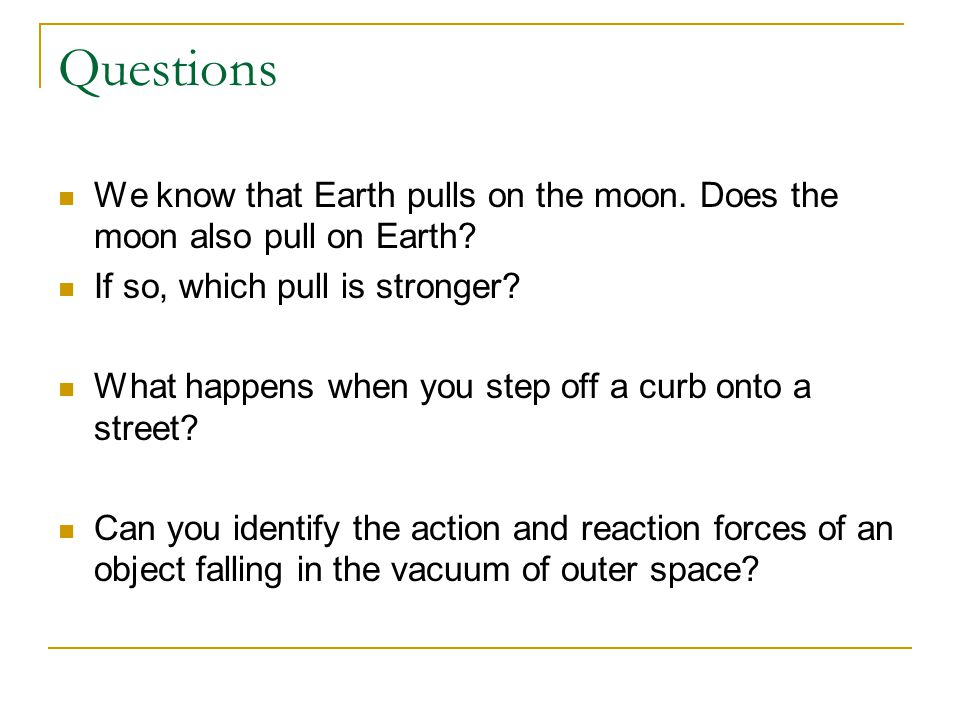 Questions We know that Earth pulls on the moon. Does the moon also pull on Earth? If so, which pull is stronger? What happens when you step off a curb