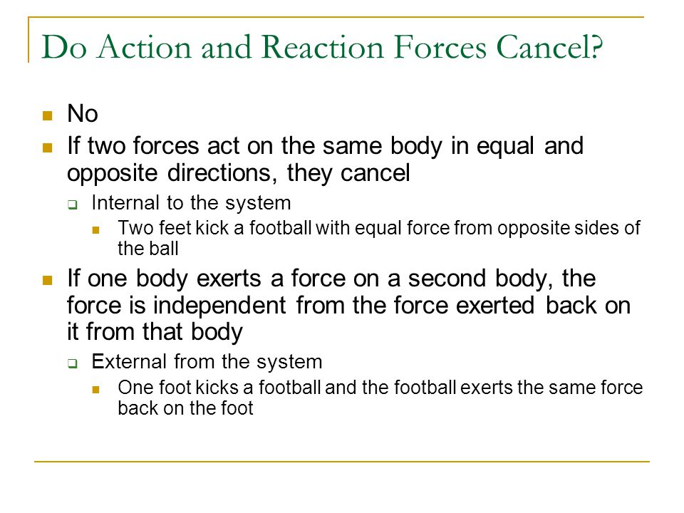 Do Action and Reaction Forces Cancel? No If two forces act on the same body in equal and opposite directions, they cancel  Internal to the system Two