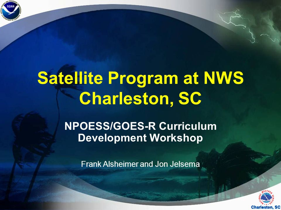 Satellite Program at NWS Charleston, SC NPOESS/GOES-R Curriculum Development Workshop Frank Alsheimer and Jon Jelsema