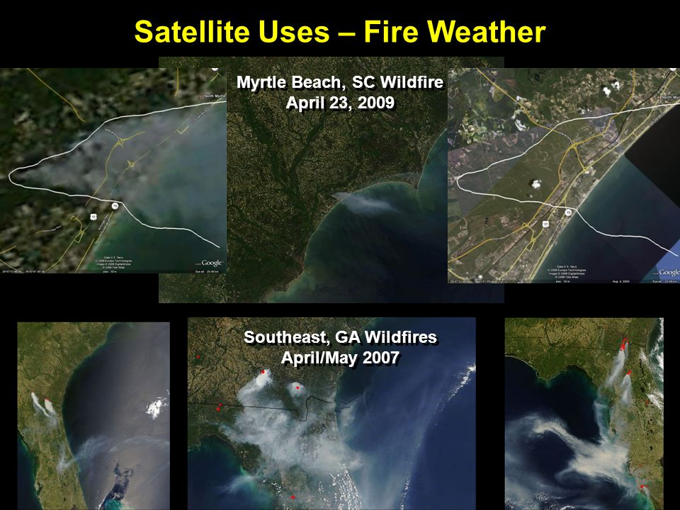 Satellite Uses – Fire Weather Myrtle Beach, SC Wildfire April 23, 2009 Southeast, GA Wildfires April/May 2007