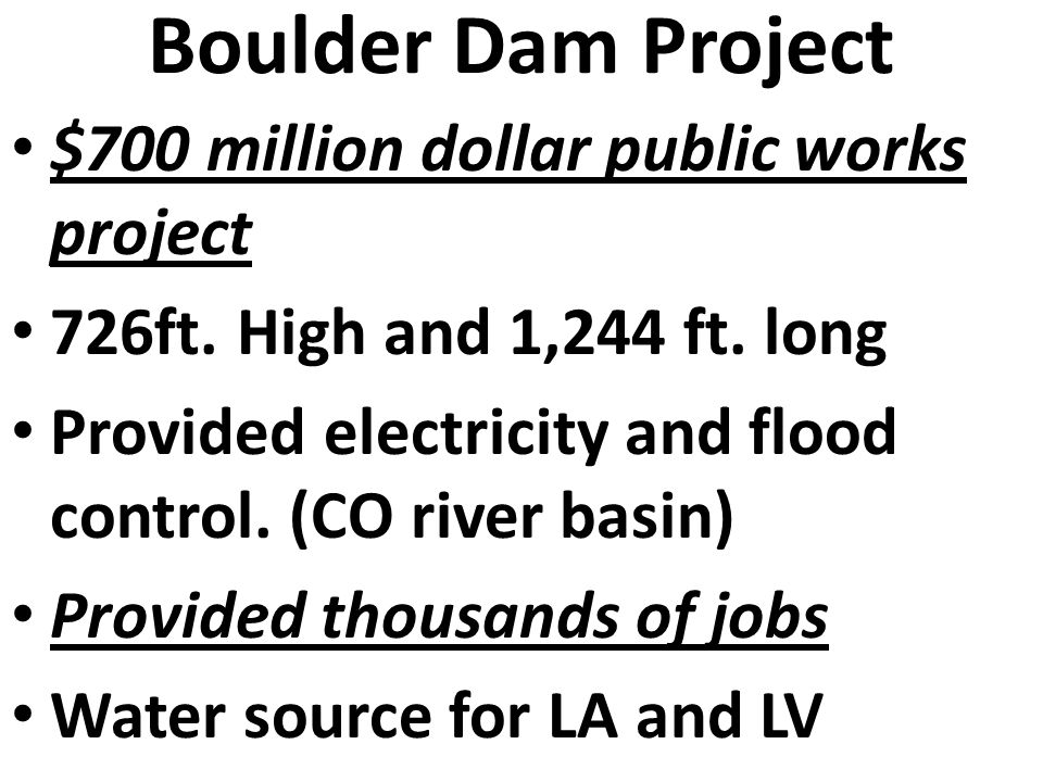 Boulder Dam Project I Approved in 1928 Construction began in 1930 and ended in 1936. Boulder City, NV Housed the workers. Hoover financed the construc