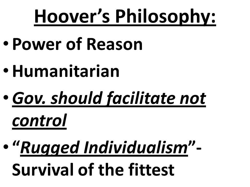 Hoover's Philosophy 1) Summarize Hoover's philosophy on government… -Minimal government involvement in the economy - The government's role was to faci