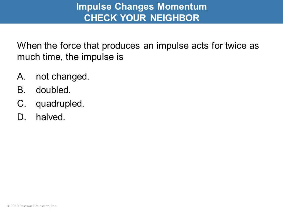 © 2010 Pearson Education, Inc. When the force that produces an impulse acts for twice as much time, the impulse is A.not changed. B.doubled. C.quadrup