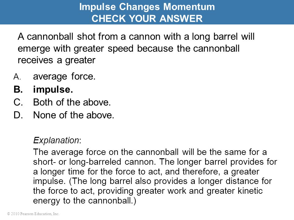 © 2010 Pearson Education, Inc. A cannonball shot from a cannon with a long barrel will emerge with greater speed because the cannonball receives a gre