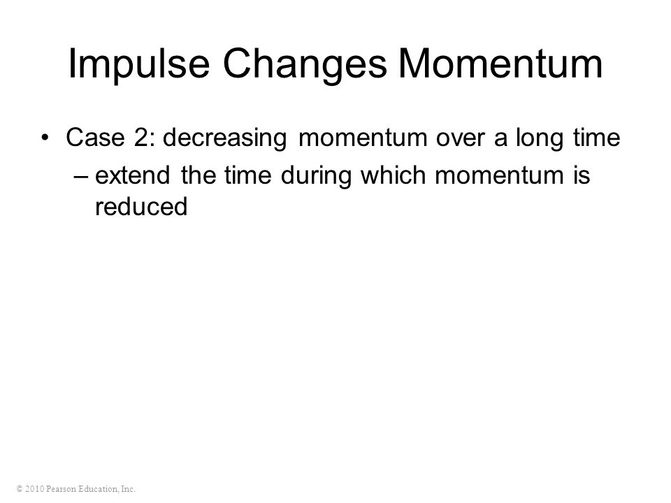 © 2010 Pearson Education, Inc. Impulse Changes Momentum Case 2: decreasing momentum over a long time –extend the time during which momentum is reduced