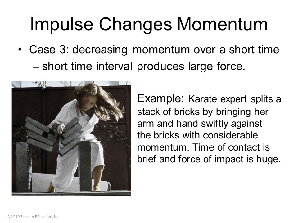 © 2010 Pearson Education, Inc. Impulse Changes Momentum Case 3: decreasing momentum over a short time –short time interval produces large force. Examp