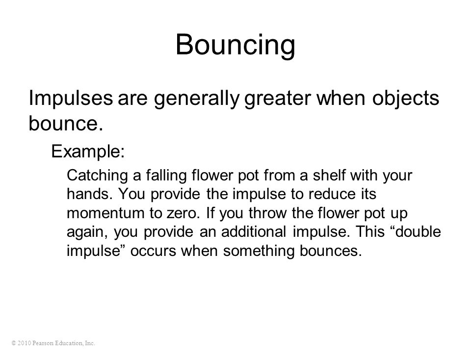 © 2010 Pearson Education, Inc. Bouncing Impulses are generally greater when objects bounce. Example: Catching a falling flower pot from a shelf with y