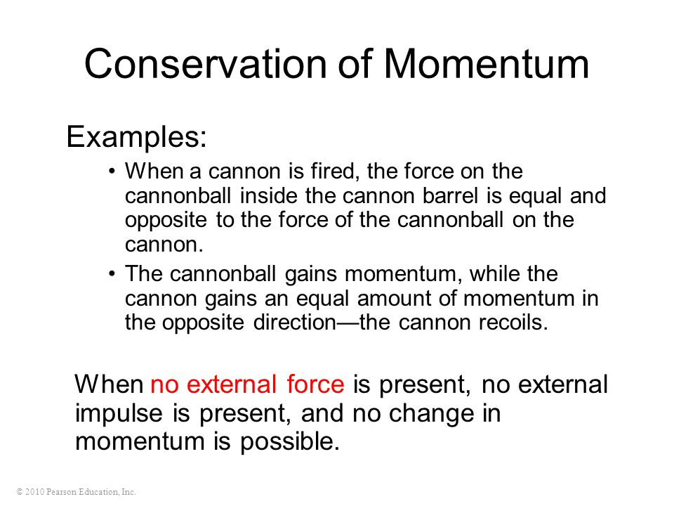 © 2010 Pearson Education, Inc. Conservation of Momentum Examples: When a cannon is fired, the force on the cannonball inside the cannon barrel is equa