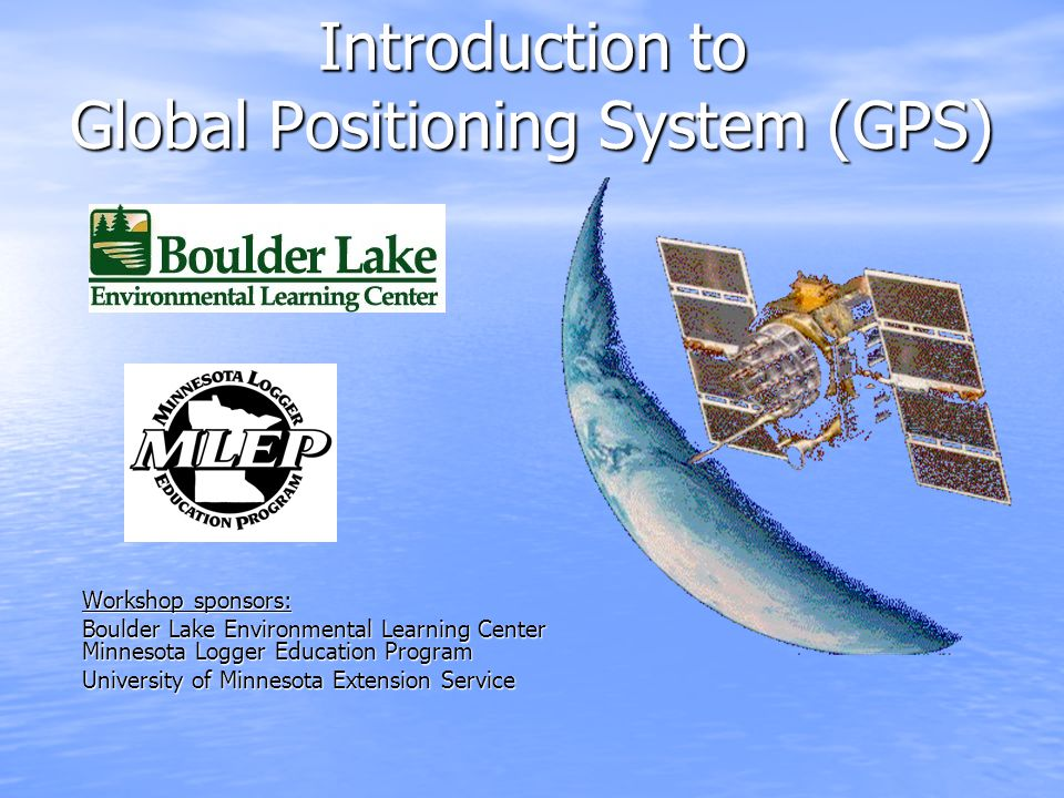 Workshop sponsors: Boulder Lake Environmental Learning Center Minnesota Logger Education Program University of Minnesota Extension Service Introduction to Global Positioning System (GPS)