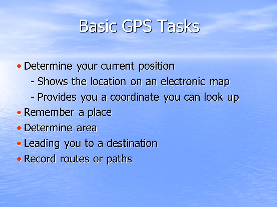 Determine your current positionDetermine your current position -Shows the location on an electronic map -Provides you a coordinate you can look up Remember a placeRemember a place Determine areaDetermine area Leading you to a destinationLeading you to a destination Record routes or pathsRecord routes or paths Basic GPS Tasks Basic GPS Tasks