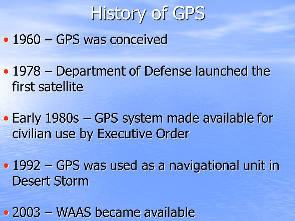 History of GPS 1960 – GPS was conceived1960 – GPS was conceived 1978 – Department of Defense launched the first satellite1978 – Department of Defense launched the first satellite Early 1980s – GPS system made available for civilian use by Executive OrderEarly 1980s – GPS system made available for civilian use by Executive Order 1992 – GPS was used as a navigational unit in Desert Storm1992 – GPS was used as a navigational unit in Desert Storm 2003 – WAAS became available2003 – WAAS became available